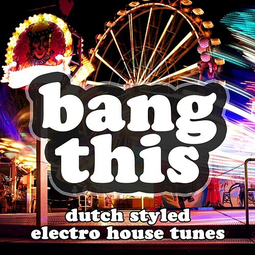 Bang This (Dutch Styled Electro House Tunes) by Various Artists
