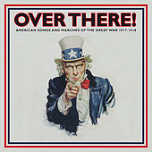 Over There!: American Songs and Marches of the Great War - 1917-1918, Vol. 1 by Various Artists