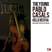 The Young Pablo Casals: Cello Recital (Remastered Historical Recording) by Pablo Casals