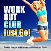 Just Go! (Top Hits Selected and Remixed for Workout and Fitness) by Workout Club