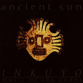 Ancient Sun (Music of the Andes) by Inkuyo