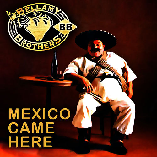 Mexico Came Here by Bellamy Brothers