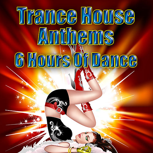 Trance House Anthems - 6 Hours Of Dance by Various Artists