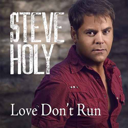 Love Don't Run (Single) by Steve Holy