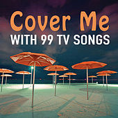 Cover Me: With 99 TV Songs by TV Theme Song Maniacs
