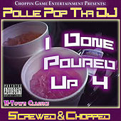 I Done Poured Up 4 - H-Town Classics (Screwed & Chopped) by Pollie Pop