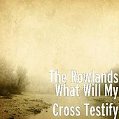 What Will My Cross Testify by The Rowlands