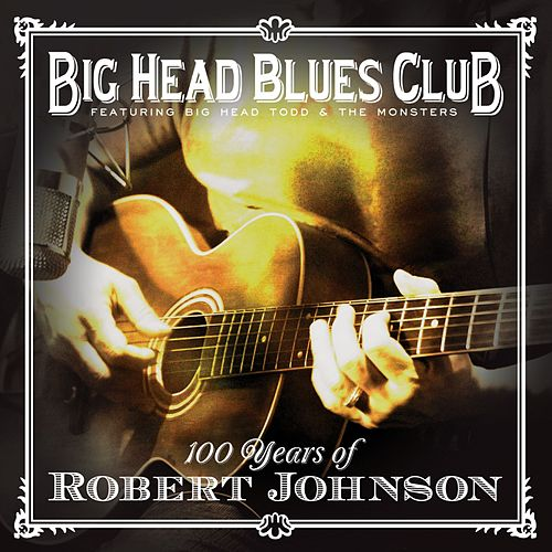 100 Years Of Robert Johnson by Big Head Todd And The Monsters