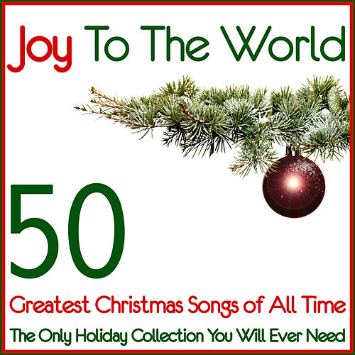 Joy To The World 50 Greatest Christmas Songs of All Time (The Only Holiday Collection You Will Ever Need) by Various Artists