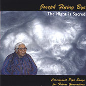 The Night is Sacred - Lakota Ceremonial Pipe Songs for Future Generations by Native American Indian Lakota Elder Joseph Flying Bye