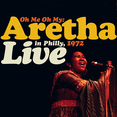 Oh Me, Oh My: Aretha Live In Philly 1972 by Aretha Franklin