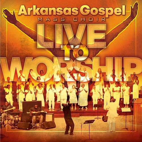 Live To Worship by Arkansas Gospel Mass Choir