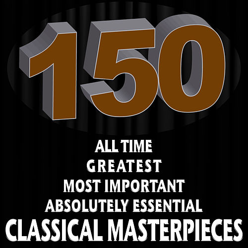 150 All Time Greatest Most Important Absolutely Essential Classical Masterpieces by Various Artists