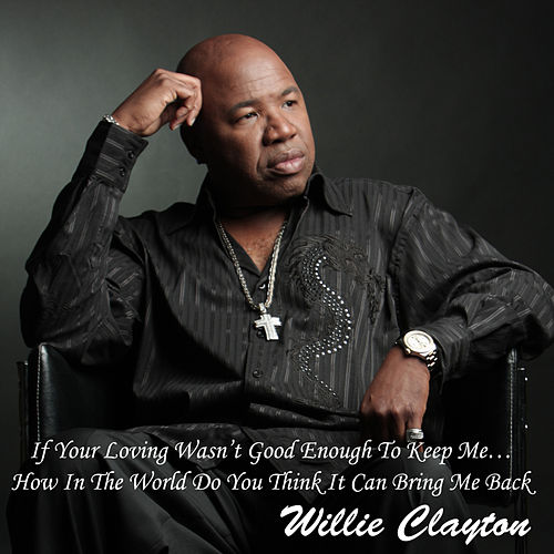 If Your Loving Wasn't Good Enough To Keep Me… How In The World Do You Think It Can Bring Me Back by Willie Clayton