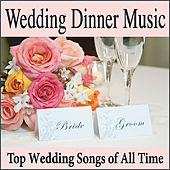 Wedding Dinner Music: Top Wedding Songs of All Time, Grooms Dinner Music, Wedding Shower Music, Wedding Reception Music by Wedding Music Artists