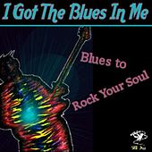 I Got The Blues In Me - Blues to Rock Your Soul by Various Artists