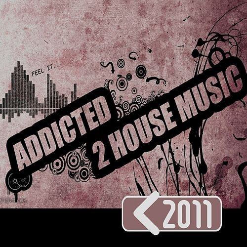 Addicted 2 House Music 2011 by Various Artists