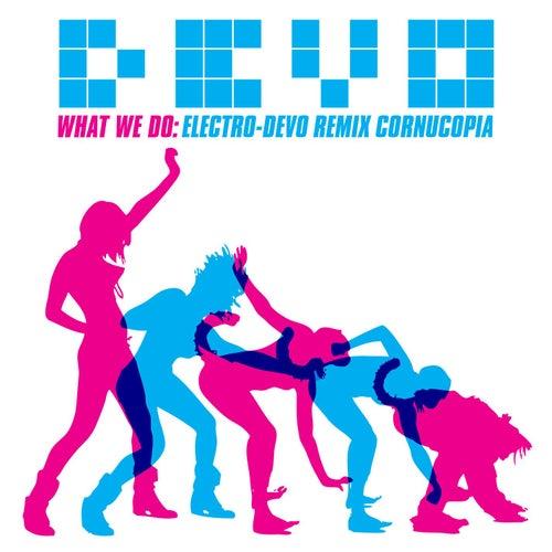 What We Do: Electro-Devo Remix Cornucopia by DEVO