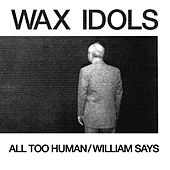 All Too Human / William Says by Wax Idols