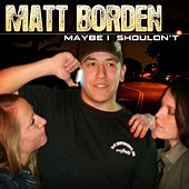 Maybe I Shouldn't - Single by Matt Borden