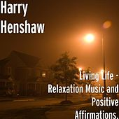 Living Life - Relaxation Music and Positive Affirmations. by Harry Henshaw