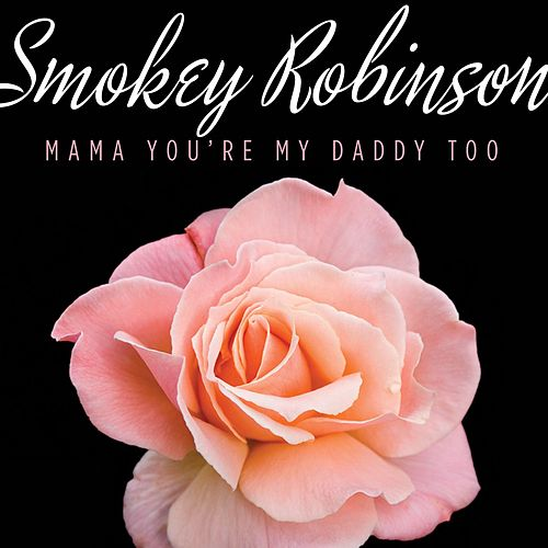 Mama You're My Daddy Too by Smokey Robinson