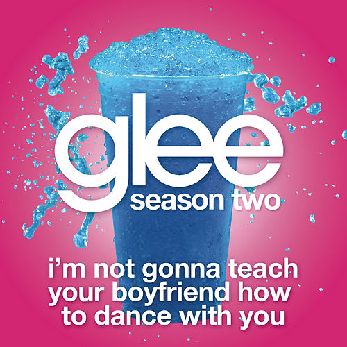I'm Not Gonna Teach Your Boyfriend How To Dance With You (Glee Cast Version) by Glee Cast