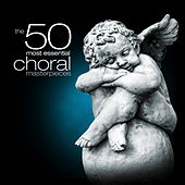 The 50 Most Essential Choral Masterpieces by Various Artists