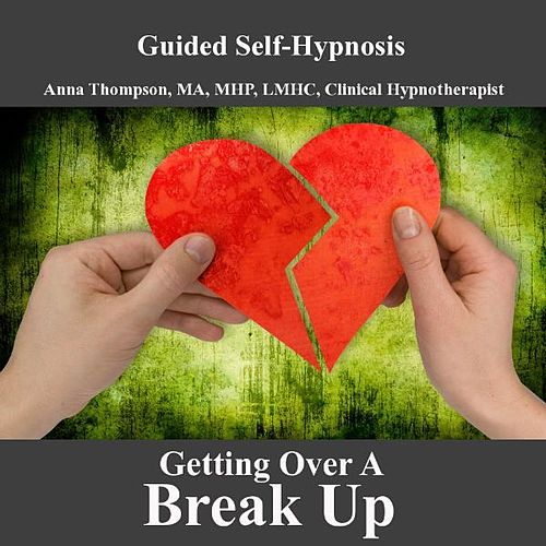 Getting Over A Breakup, Hypnosis For Breaking Up, Healing Your Broken Heart Or Heartbreak, Divorce by Anna Thompson