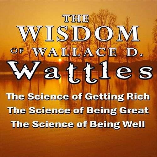 The Wisdom of Wallace D. Wattles by Wallace D. Wattles
