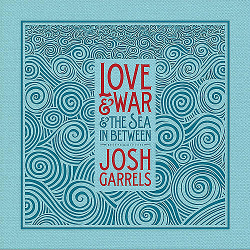 Love & War & The Sea In Between by Josh Garrels