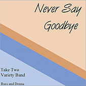 Never Say Goodbye by Take Two Variety Band (Russ and Donna Miller)