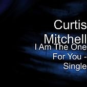 I Am The One For You - Single by Curtis Mitchell