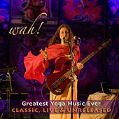 Wah Greatest Yoga Music Ever - Classic, Live & Unreleased by Wah!
