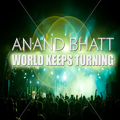 World Keeps Turning by Anand Bhatt