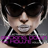 Rocking Down the House - Electrified House Tunes, Vol. 3 by Various Artists
