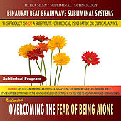 Overcoming the Fear of Being Alone - Binaural Beat Brainwave Subliminal Systems by Binaural Beat Brainwave Subliminal Systems