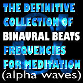 The Definitive Collection Of Binaural Beats Frequencies For Meditation (Alpha Waves) by Binaural Beats Project
