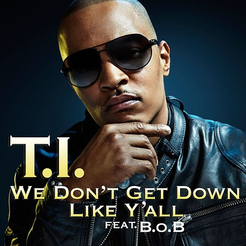 We Don't Get Down Like Y'all by T.I.