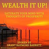 Wealth It Up! - Saturate Your Mind With Thoughts Of Prosperity by Grant Raymond Barrett
