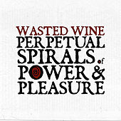 Perpetual Spirals of Power & Pleasure by Wasted Wine