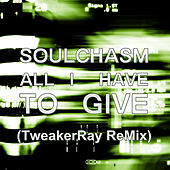 All I Have To Give (TweakerRay Remix) by Soulchasm