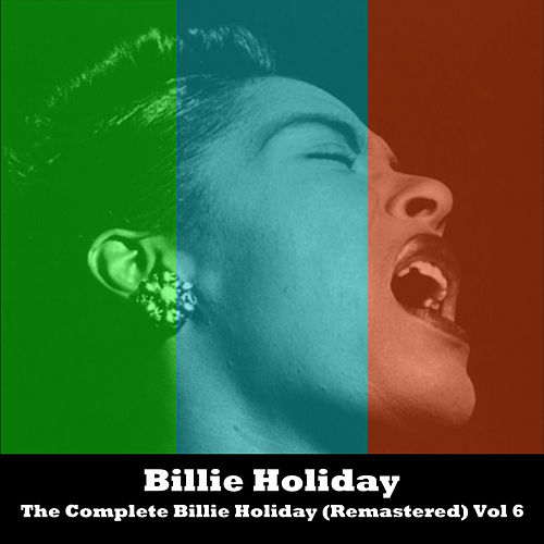 The Complete Billie Holiday (Remastered) Vol 6 by Billie Holiday