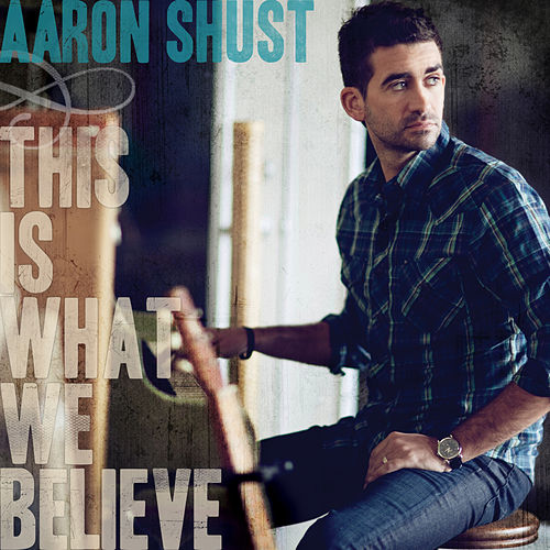 This Is What We Believe by Aaron Shust
