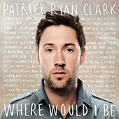 Where Would I Be by Patrick Ryan Clark