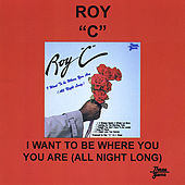 I Want to Be Where You Are All Night Long by Roy C