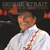 Here For A Good Time by George Strait