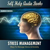 Stress Management: Ways To Manage Stress & Anxiety by Self Help Audio Books