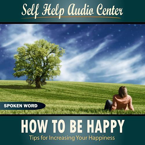 How To Be Happy: Tips for Increasing Your Happines by Self Help Audio Center