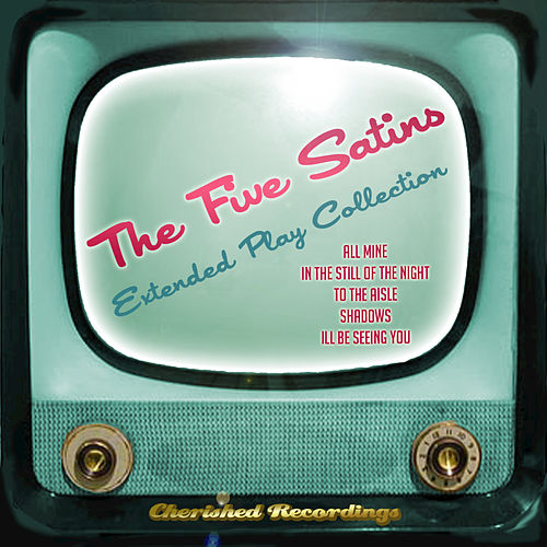 The Five Satins - The Extended Play Collection by The Five Satins